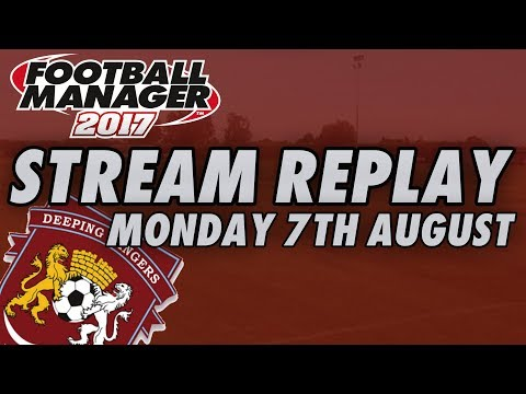 STREAM REPLAY - Monday 7th August 2017 - Football Manager 2017 - Deeping Rangers