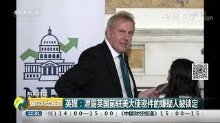 [国际财经报道]热点扫描 英媒:泄露英国前驻美大使密件的嫌疑人被锁定| CCTV财经