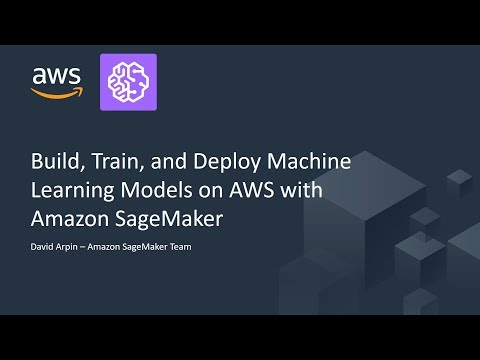 Build, Train and Deploy Machine Learning Models on AWS with Amazon SageMaker – AWS Online Tech Talks