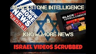 ALERT - BLACKSTONE INTEL & KNOW MORE NEWS VIDEOS SCRUBBED from ISRAEL TRIP