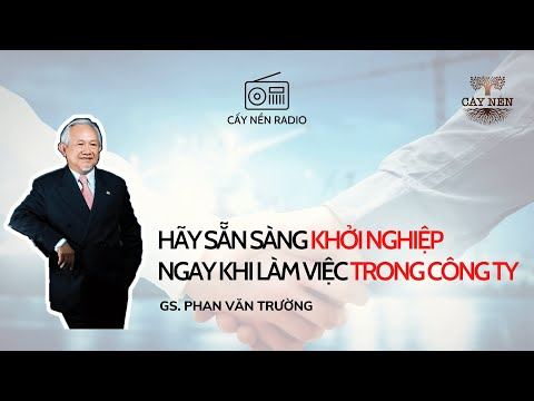 Hãy sẵn sàng khởi nghiệp ngay khi làm việc trong công ty l GS Phan Văn Trường