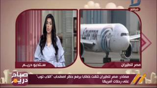 صباح دريم| مصادر: مصر للطيران تلقت خطابا يرفع حظر اصطحاب