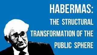 Habermas: The Structural Transformation of the Public Sphere