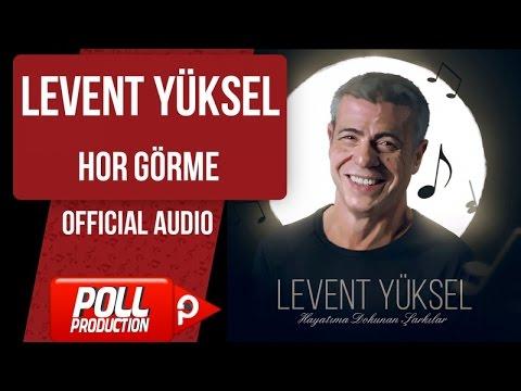 Levent Yüksel - Hor Görme - ( Official Audio )