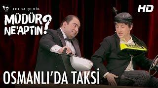 Müdür Ne'aptın 2. Bölüm | Osmanlı'da Taksi