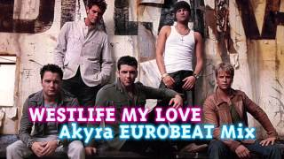 WESTLIFE - My Love - Akyra EUROBEAT Mix -