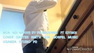 NGA  NDI  NAAWE  BY  PR  BUGEMBE  FT  KIYINGI   (GASTER  SMITH  )