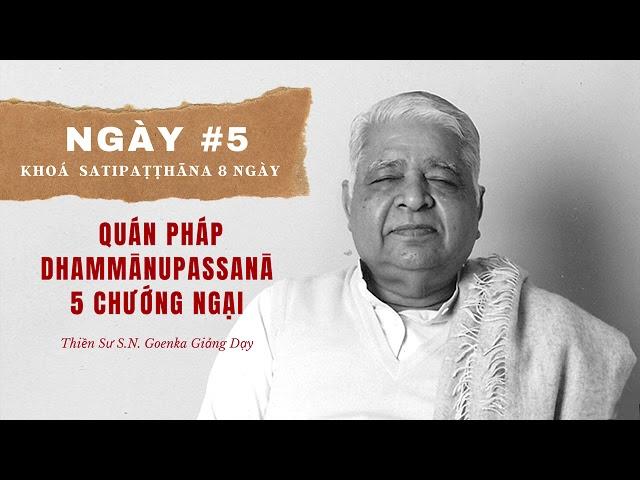 Ngày #5 Khoá Sati: Quán Pháp Dhammānupassanā - 5 Chướng Ngại - S.N. Goenka - Tứ Niệm Xứ Giảng Giải