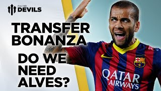Do We Need Alves? | Manchester United Transfer News Roundup