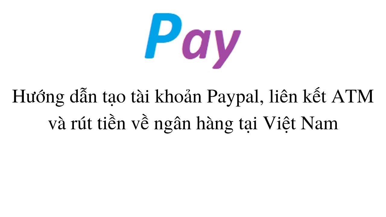 Hướng dẫn tạo tài khoản Paypal, liên kết và rút tiền về ngân hàng tại Việt Nam
