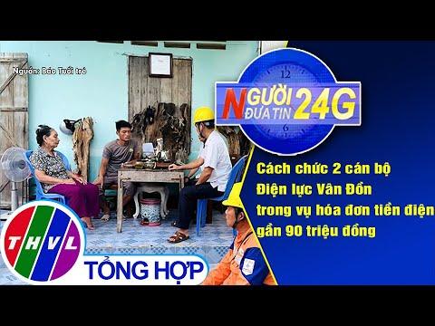 Người đưa tin 24G (6g30 ngày 2/7/2020): Cách chức 2 cán bộ Điện lực Vân Đồn