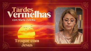 Troque com Jesus | Tardes Vermelhas | Maria Zuleika | IPP TV