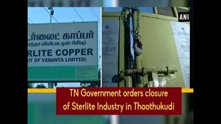 TN Government orders closure of Sterlite Industry in Thoothukudi - Tamil Nadu News