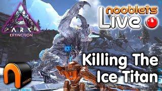 Ark Extinction ICE TITAN Vs The Nooblets LIVE Streamed