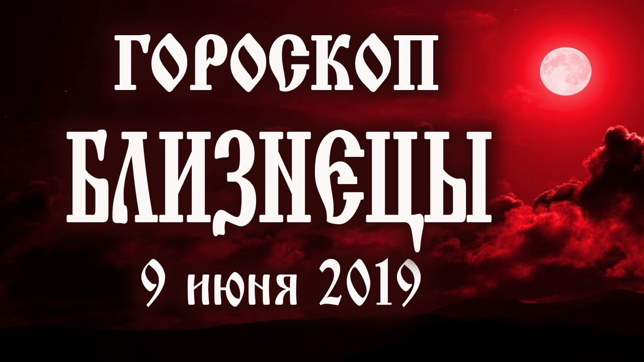 Гороскоп на сегодня 9 июня 2019 года Близнецы ♊ Полнолуние через 11 дней