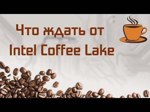 Что ждать от Intel Coffee Lake?