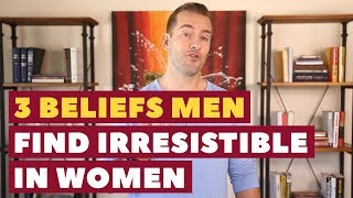 3 Beliefs Men Find Irresistible in Women | Dating Advice for Women by Mat Boggs