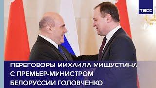 Переговоры Михаила Мишустина с премьер-министром Белоруссии Головченко