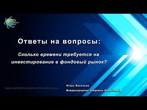 Сколько времени требуется на инвестирование денежных средств в фондовый рынок? Видео от И. Васильева