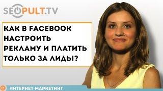 Как в Facebook настроить рекламу и платить только за лиды?