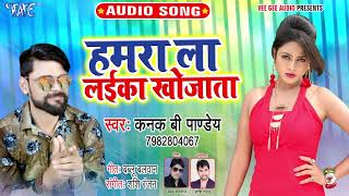 हमरा ला लईका खोजाता - Hamra La Laika Khojata - Kanak B Pandey - Bhojpuri Hit Song 2019