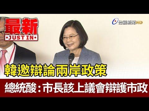 韓邀辯論兩岸政策  蔡總統酸:市長該上議會辯護市政【最新快訊】