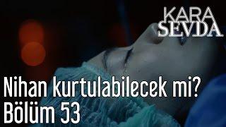 Kara Sevda 53. Bölüm - Nihan Kurtulabilecek mi?