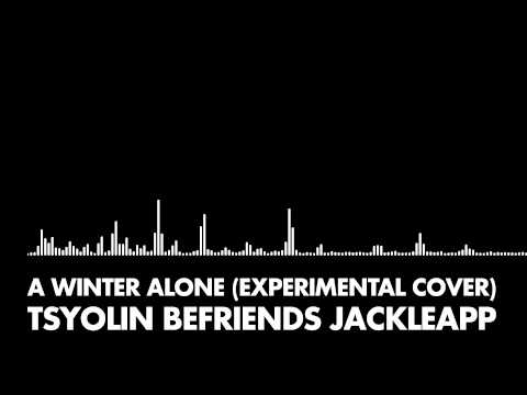 Tsyolin Befriends JackleApp - A Winter Alone (Experimental Cover)