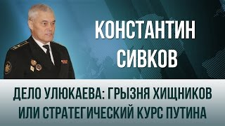 Константин Сивков   Дело Улюкаева  грызня хищников или стратегический курс Путина