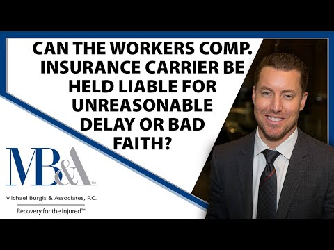 Workers' Comp insurance carriers liable for unreasonable delays or bad faith ? Workers Comp Attorney