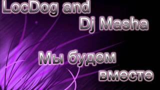 Loc Dog and Dj Masha - Мы будем вместе