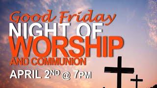 Good Friday Night of Worship   Friday, April 2, 2021