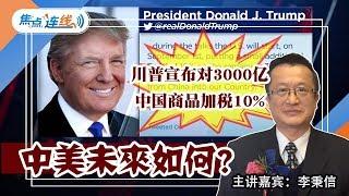 川普宣布对3000亿中国商品加税10% 中美未来如何?焦点连线2019.08.01