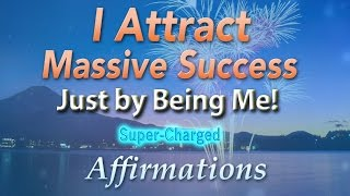 I Attract Massive Success Just by Being Me! - Super-Charged Affirmations