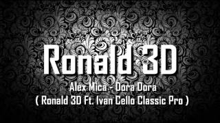 Alex Mica - Dora Dora ( Ronald 3D Ft. Ivan Cello Classic Pro )