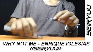 Why Not Me - Enrique Iglesias - Pen Tapping by Seiryuu