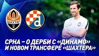 ЭКСКЛЮЗИВ! Срна – о новом трансфере Шахтера и крутых дерби с Динамо (Загреб)