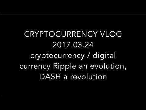 VLOG 2017.03.24: cryptocurrency / digital currency Ripple an evolution DASH a revolution
