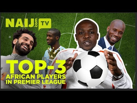 Top 3 African players in Premier League | NAIJ.COM TV