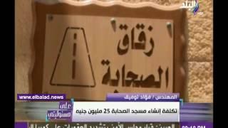فيديو.. مصمم مسجد الصحابة بشرم الشيخ: المهندسون الأجانب يسألون عن كيفية تنفيذه
