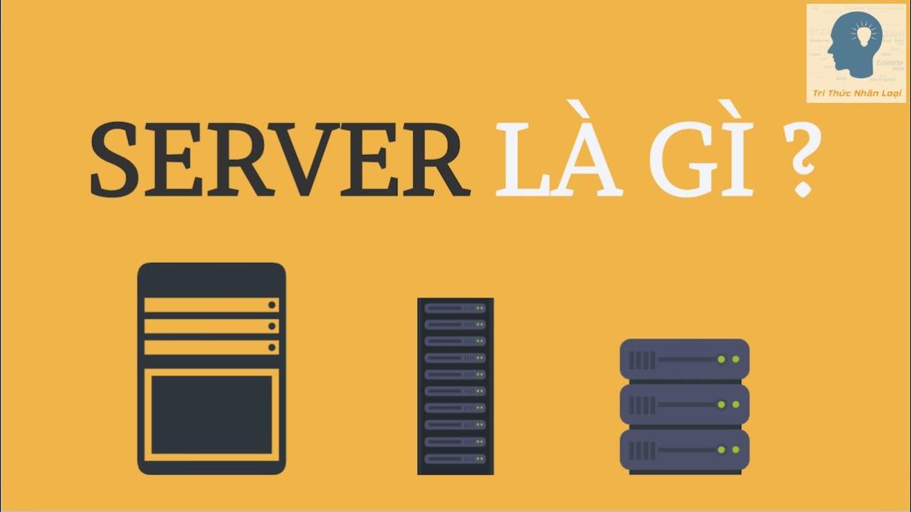Giải thích về máy chủ   Máy chủ là gì?   Server là gì?   Web Server là gì?   Tri thức nhân loại