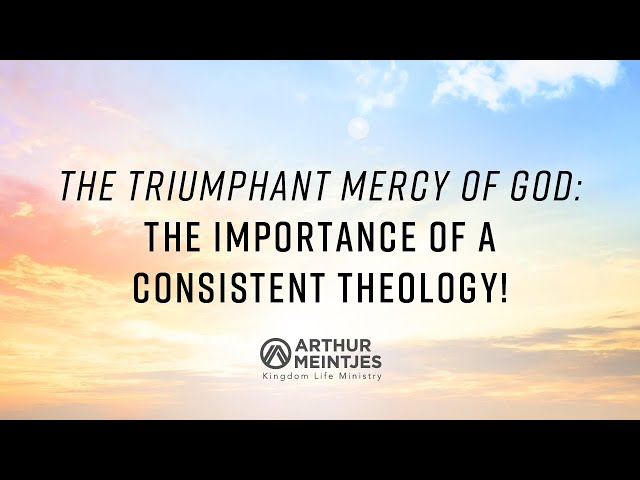 The Triumphant Mercy of God: The Importance of a Consistent Theology!