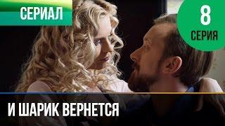 ▶️ И шарик вернется 8 серия - Мелодрама | Фильмы и сериалы - Русские мелодрамы