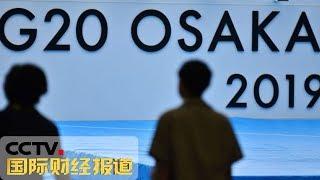 [中国财经报道] 直击G20 二十国集团领导人大阪峰会开幕在即   CCTV财经
