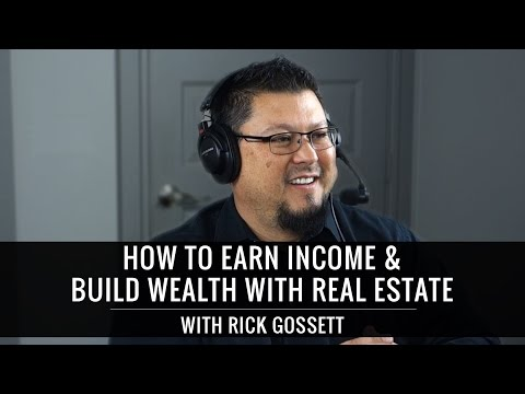 How To Earn Income & Create Wealth With Real Estate - With Rick Gossett