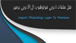 نقل ملفات ادوبي فوتوشوب الى الادوبي برمير ||  Import Photoshop Layer To Premiere
