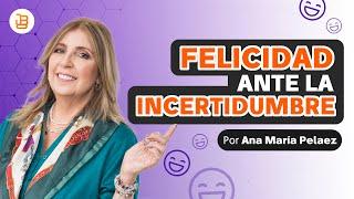 Como aplicar la felicidad ante la incertidumbre  Ana Maria Pelaez