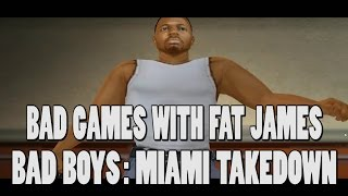 Bad Boys: Miami Takedown - Bad Games with Fat James