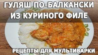 Рецепты блюд. Гуляш по балкански из куриного филе в мультиварке простой рецепт приготовления