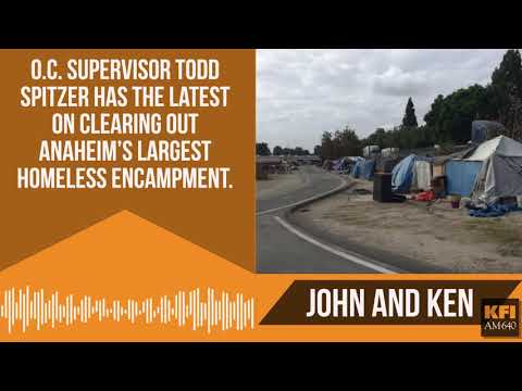 Todd Spitzer on with John and Ken to talk about clearing out Anaheim Homeless encampment